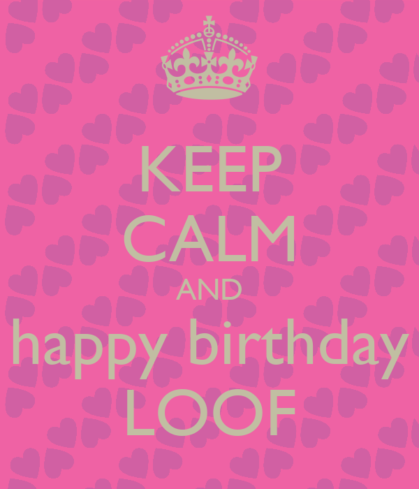 KEEP CALM AND happy birthday LOOF