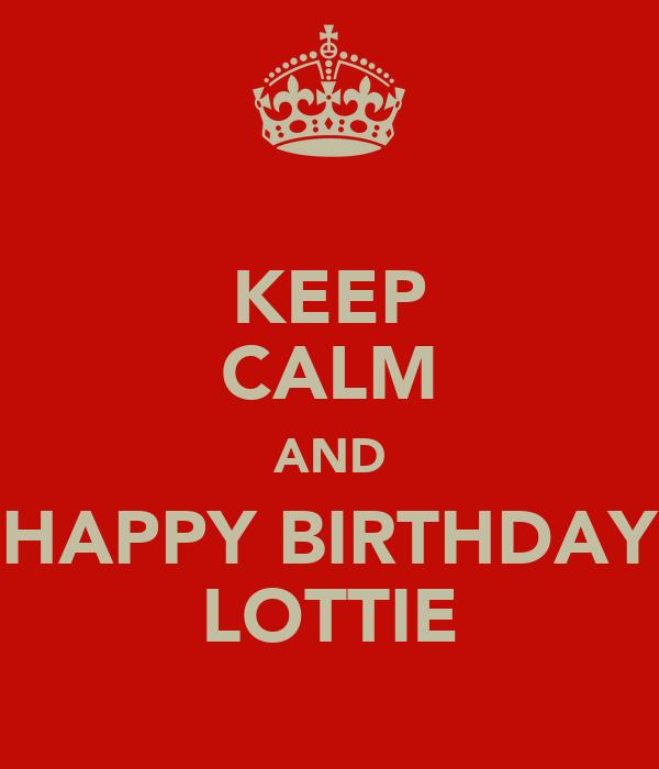 KEEP CALM AND HAPPY BIRTHDAY LOTTIE