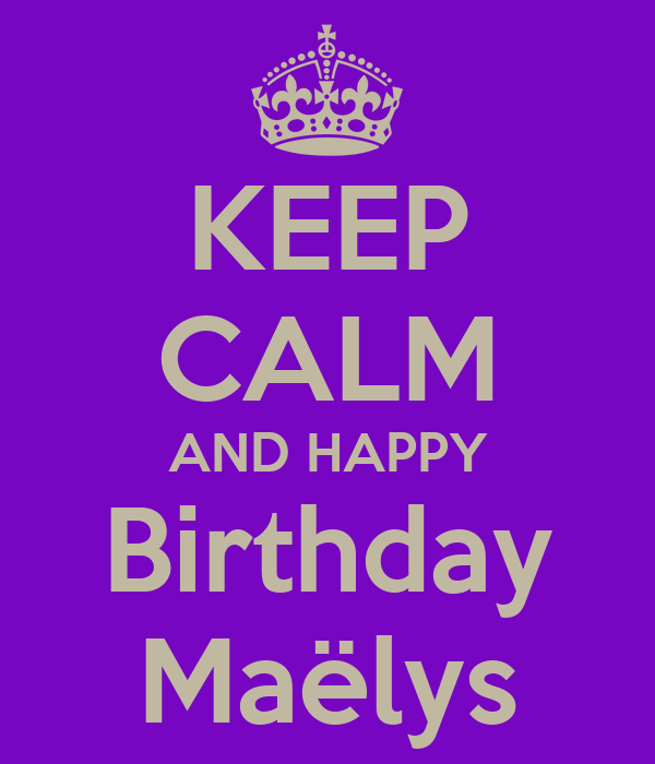 KEEP CALM AND HAPPY Birthday Maëlys