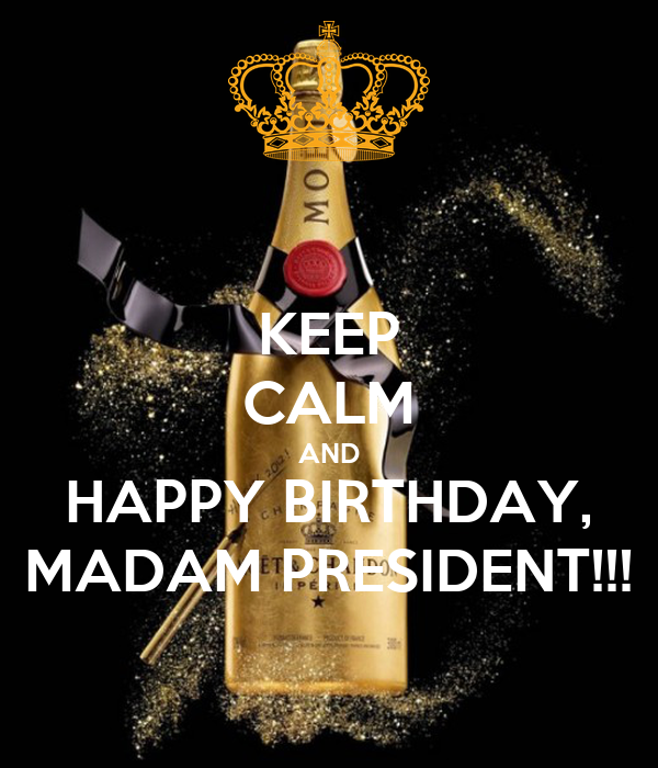 KEEP CALM AND HAPPY BIRTHDAY, MADAM PRESIDENT!!!