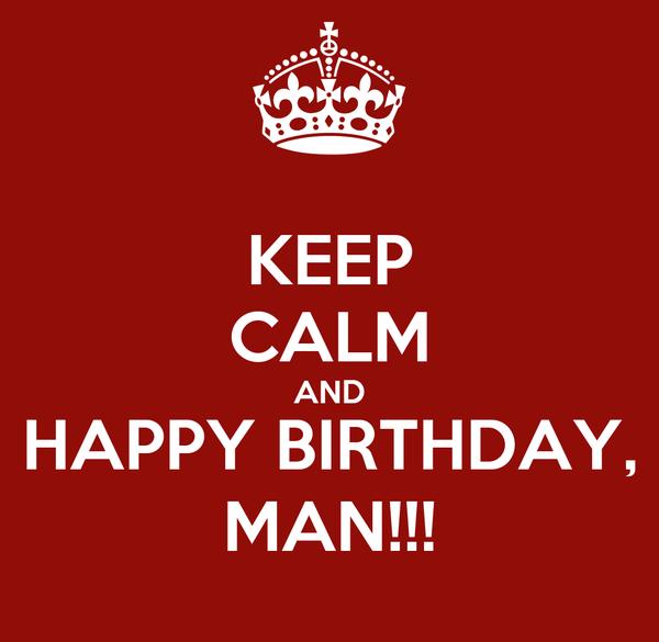 KEEP CALM AND HAPPY BIRTHDAY MAN