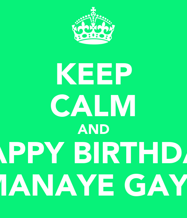 KEEP CALM AND HAPPY BIRTHDAY MANAYE GAYE