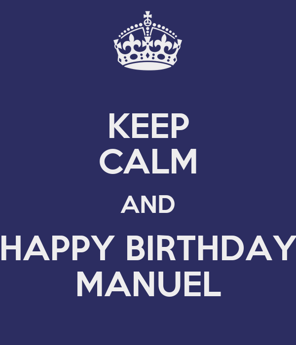 KEEP CALM AND HAPPY BIRTHDAY MANUEL