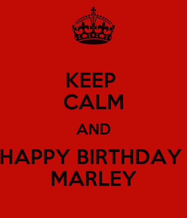 KEEP  CALM AND HAPPY BIRTHDAY  MARLEY