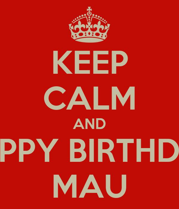 KEEP CALM AND HAPPY BIRTHDAY MAU
