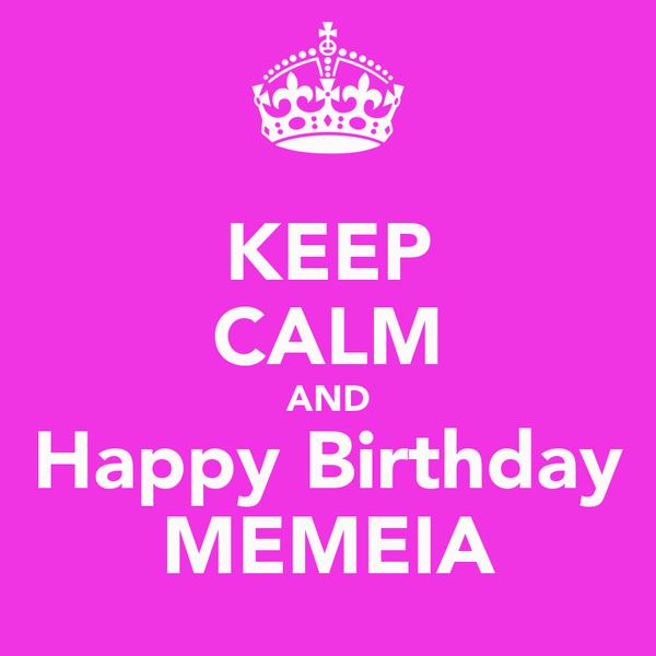 KEEP CALM AND Happy Birthday MEMEIA