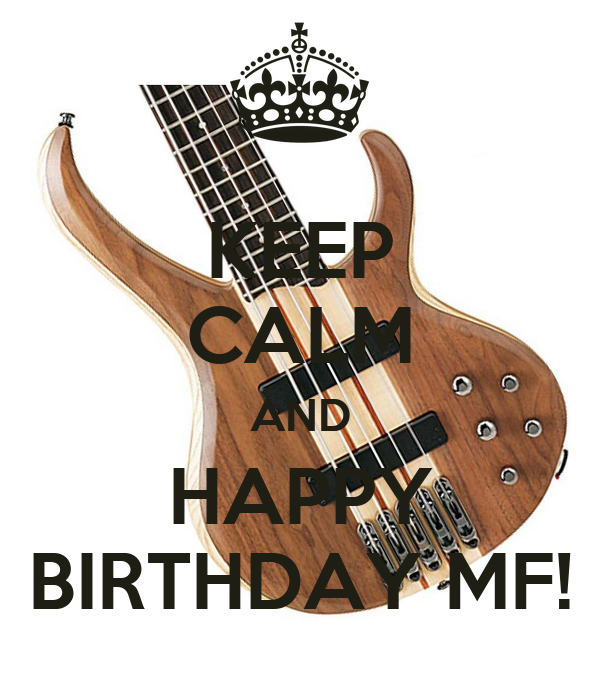 KEEP CALM AND HAPPY BIRTHDAY MF!