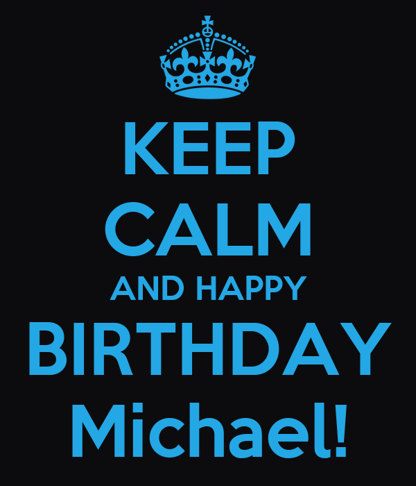 KEEP CALM AND HAPPY BIRTHDAY Michael!
