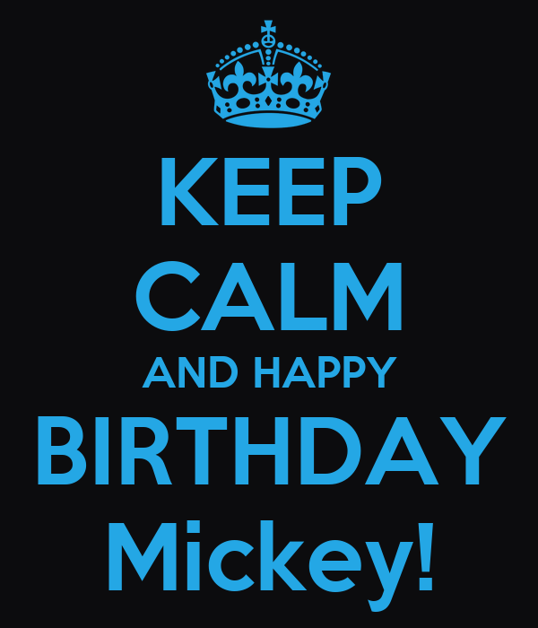 KEEP CALM AND HAPPY BIRTHDAY Mickey!
