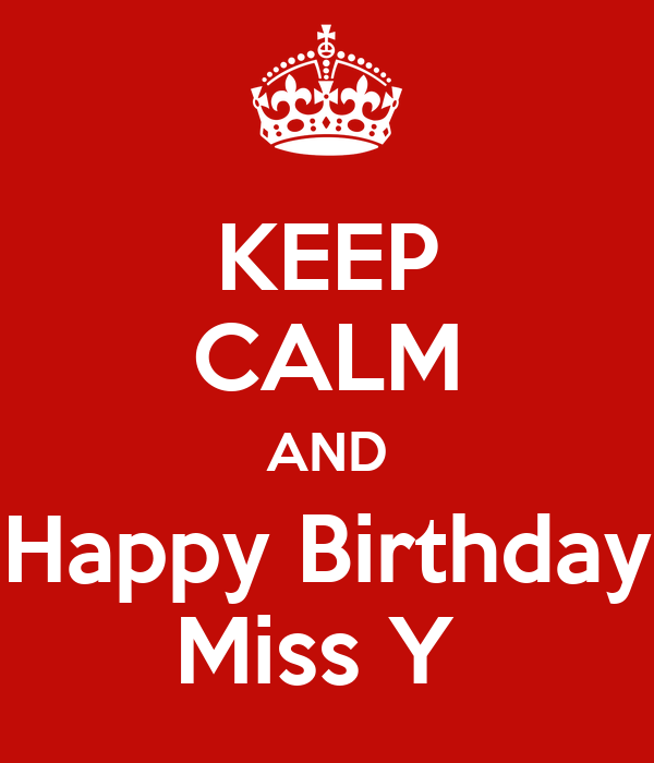 KEEP CALM AND Happy Birthday Miss Y