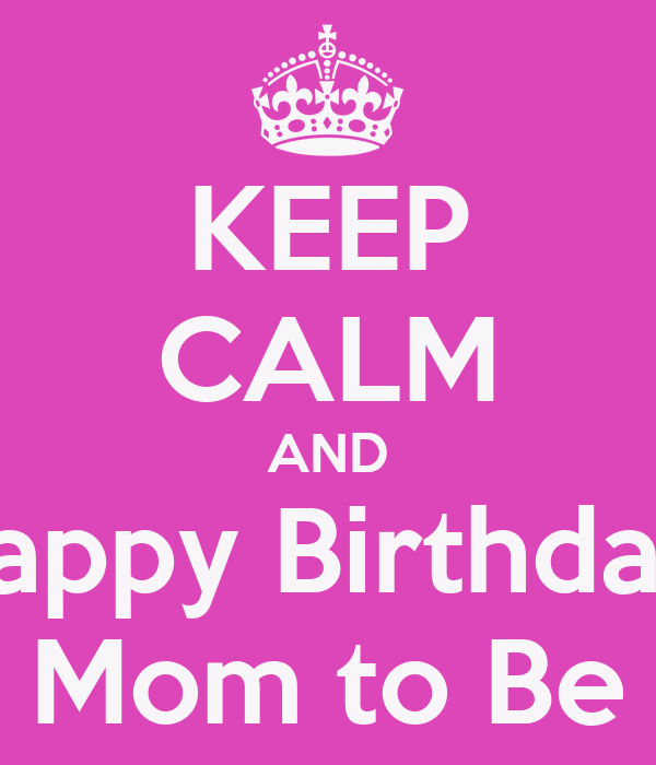 keep calm and happy birthday mom to be poster cv keep calm o matic