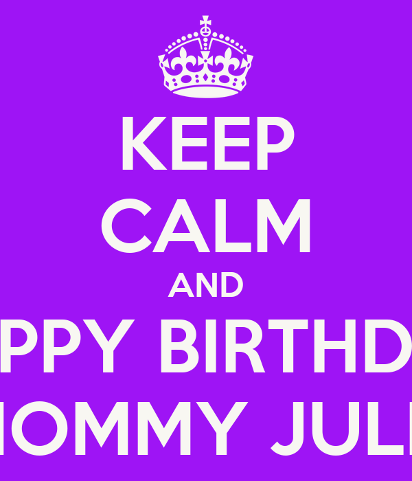 KEEP CALM AND HAPPY BIRTHDAY MOMMY JULIE