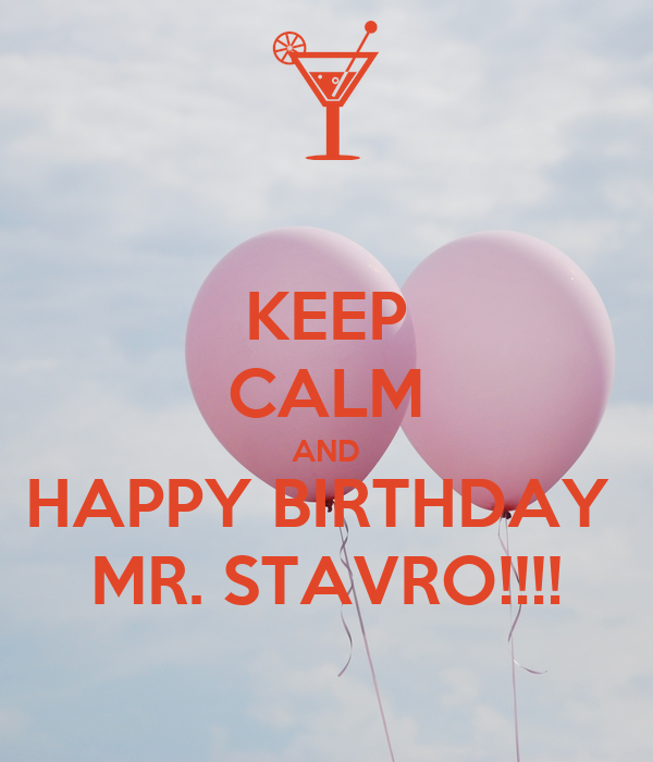 KEEP CALM AND HAPPY BIRTHDAY  MR. STAVRO!!!!