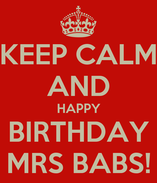 KEEP CALM AND HAPPY BIRTHDAY MRS BABS!