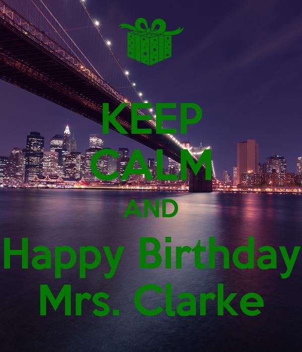 KEEP CALM AND Happy Birthday Mrs. Clarke