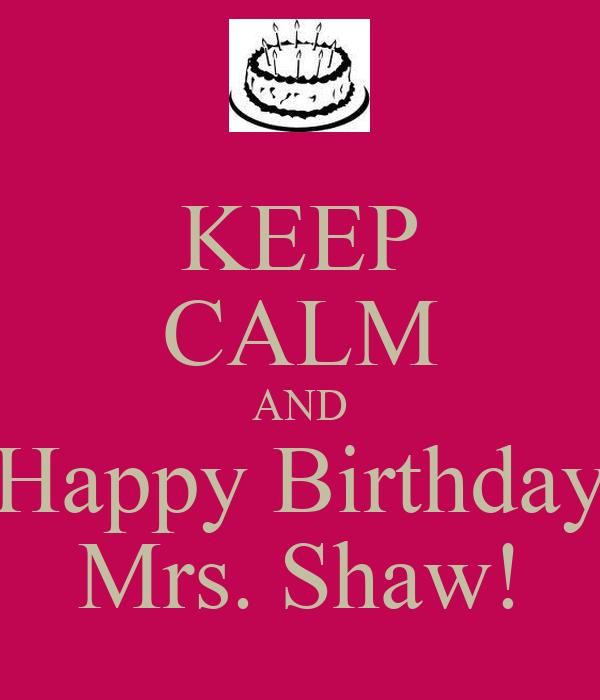 KEEP CALM AND Happy Birthday Mrs. Shaw!
