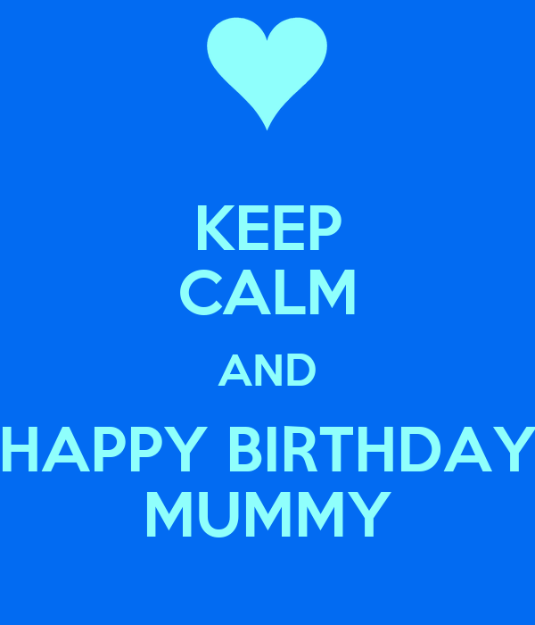KEEP CALM AND HAPPY BIRTHDAY MUMMY