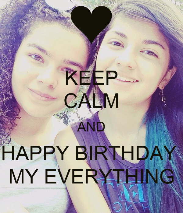 KEEP CALM AND HAPPY BIRTHDAY  MY EVERYTHING