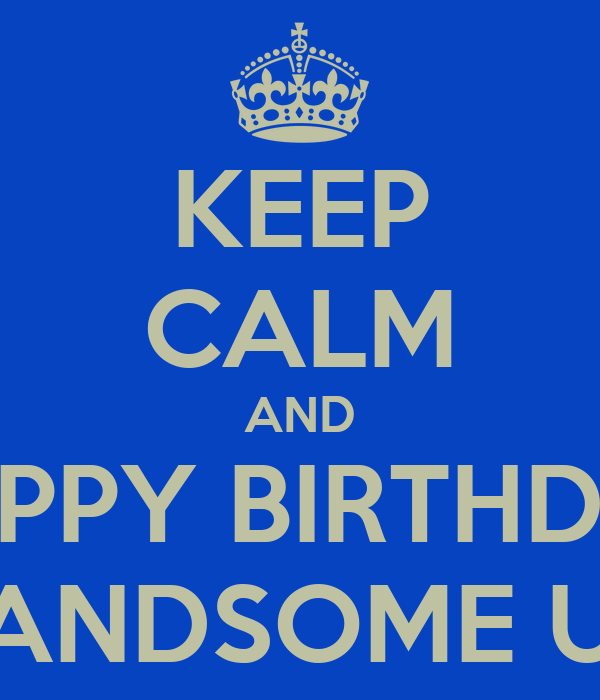 KEEP CALM AND HAPPY BIRTHDAY MY HANDSOME UNCLE
