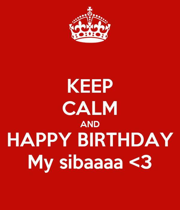 KEEP CALM AND HAPPY BIRTHDAY My sibaaaa <3