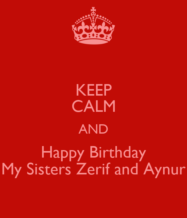 KEEP CALM AND Happy Birthday My Sisters Zerif and Aynur