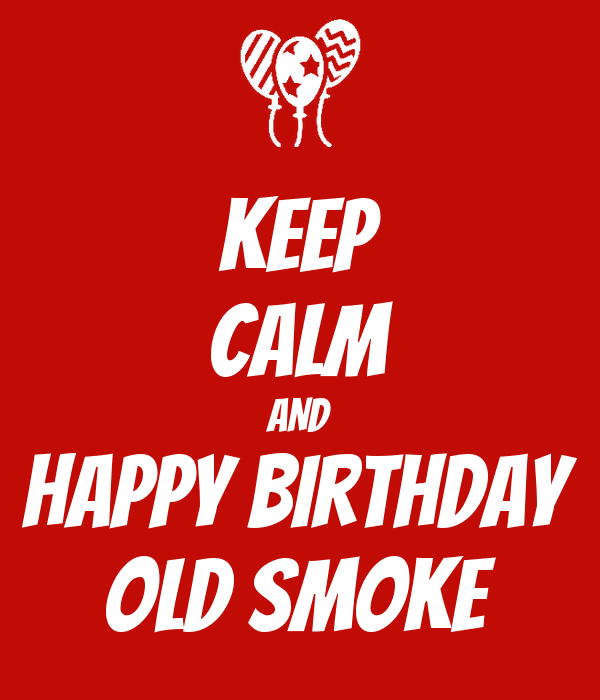 KEEP CALM AND Happy Birthday OLD SMOKE