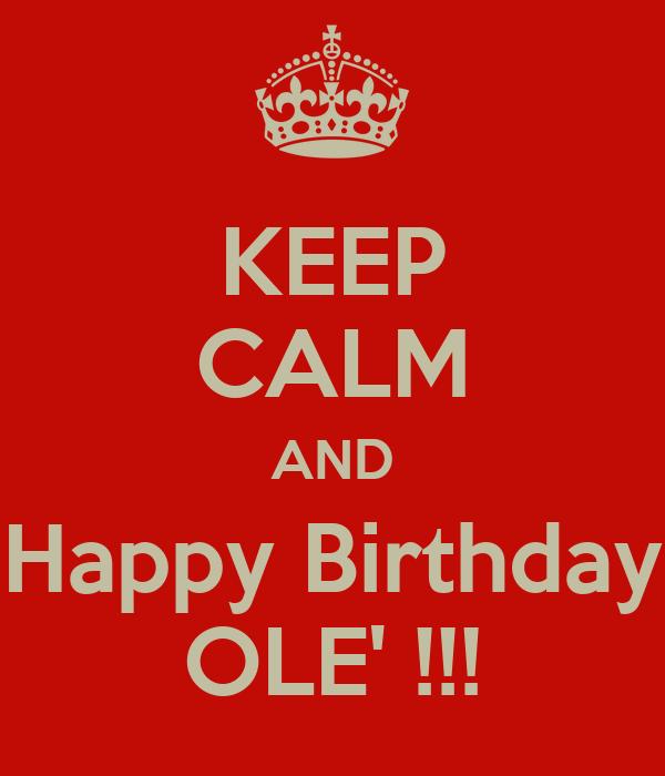 KEEP CALM AND Happy Birthday OLE' !!!