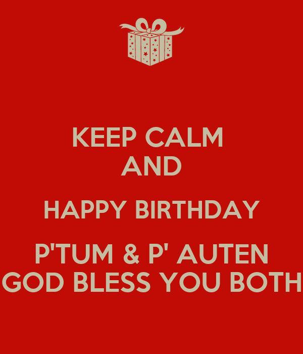 KEEP CALM  AND HAPPY BIRTHDAY P'TUM & P' AUTEN GOD BLESS YOU BOTH