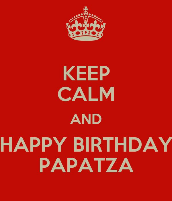 KEEP CALM AND HAPPY BIRTHDAY PAPATZA