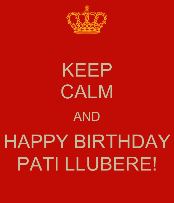 KEEP CALM AND HAPPY BIRTHDAY PATI LLUBERE!