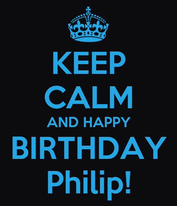 KEEP CALM AND HAPPY BIRTHDAY Philip!