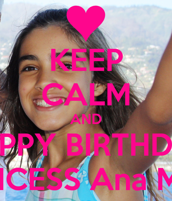 KEEP CALM AND HAPPY BIRTHDAY PRINCESS Ana Maria
