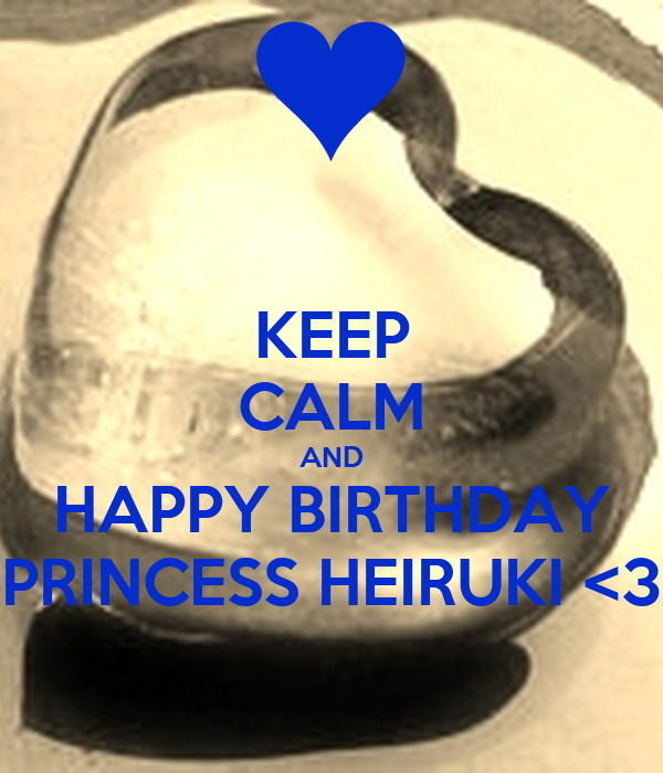 KEEP CALM AND HAPPY BIRTHDAY PRINCESS HEIRUKI <3