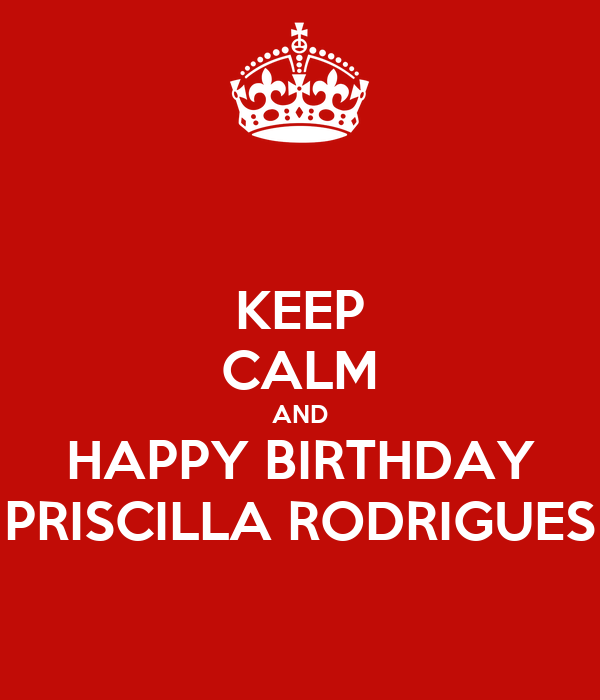 KEEP CALM AND HAPPY BIRTHDAY PRISCILLA RODRIGUES