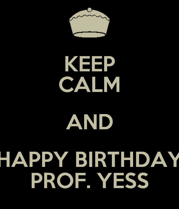 KEEP CALM AND HAPPY BIRTHDAY PROF. YESS