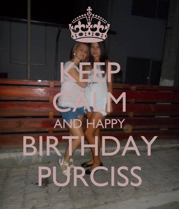 KEEP CALM AND HAPPY BIRTHDAY PURCISS
