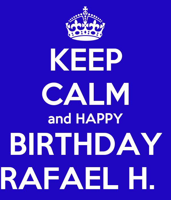 KEEP CALM and HAPPY  BIRTHDAY  RAFAEL H.