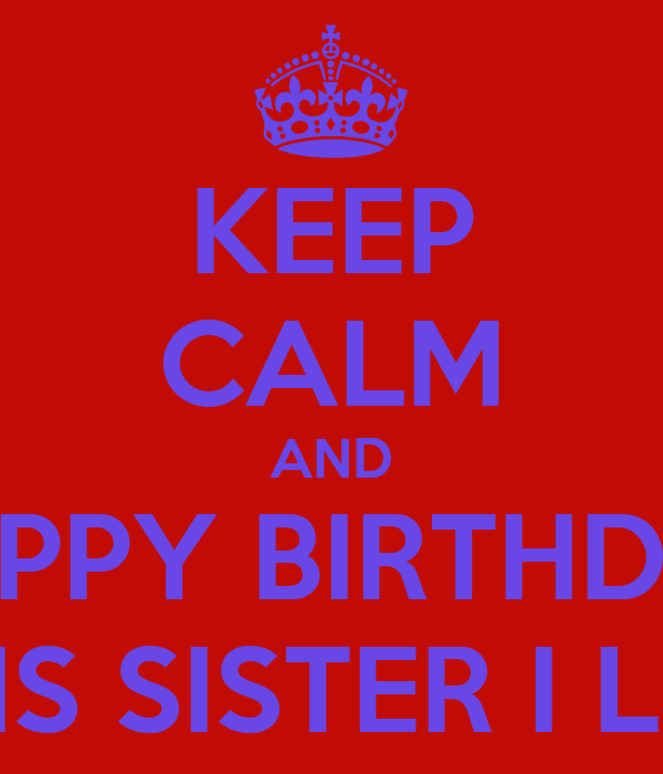 KEEP CALM AND HAPPY BIRTHDAY REYDELKIS SISTER I LOVE YOU