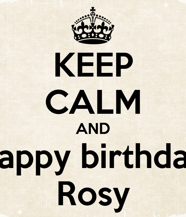 KEEP CALM AND happy birthday Rosy