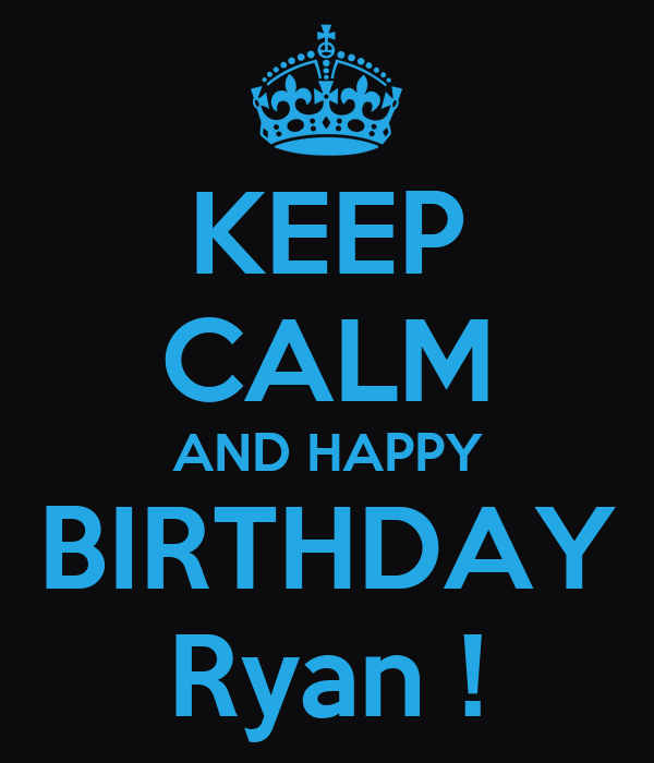 KEEP CALM AND HAPPY BIRTHDAY Ryan !