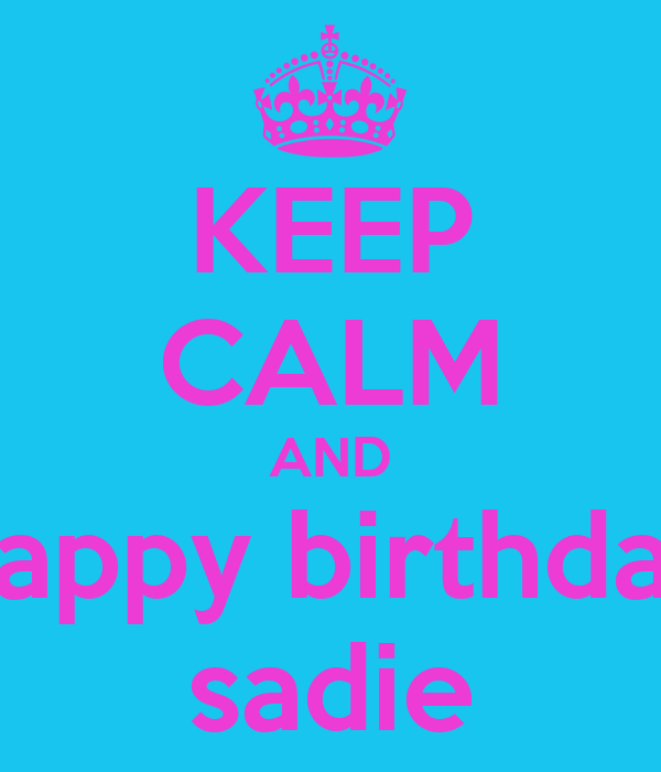 KEEP CALM AND happy birthday sadie