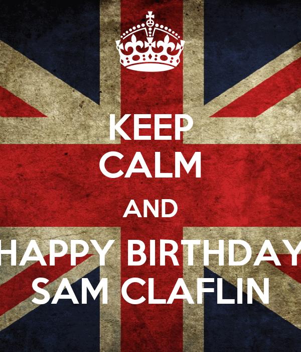 KEEP CALM AND HAPPY BIRTHDAY SAM CLAFLIN