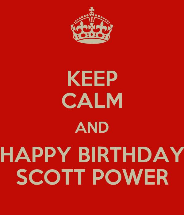 KEEP CALM AND HAPPY BIRTHDAY SCOTT POWER