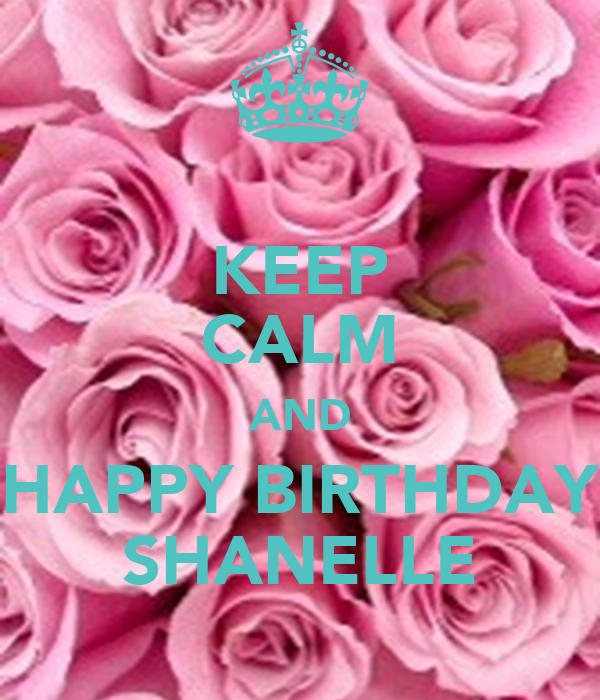 KEEP CALM AND HAPPY BIRTHDAY SHANELLE