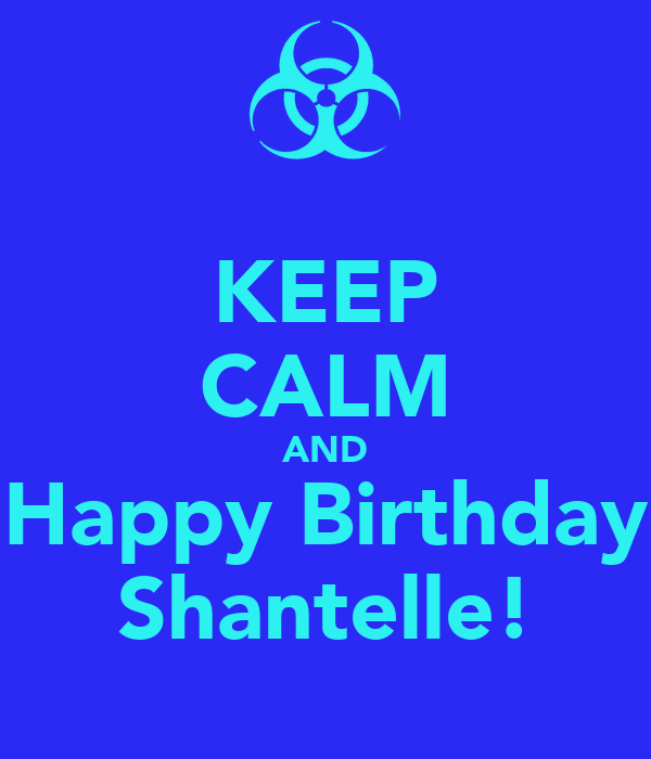 KEEP CALM AND Happy Birthday Shantelle!