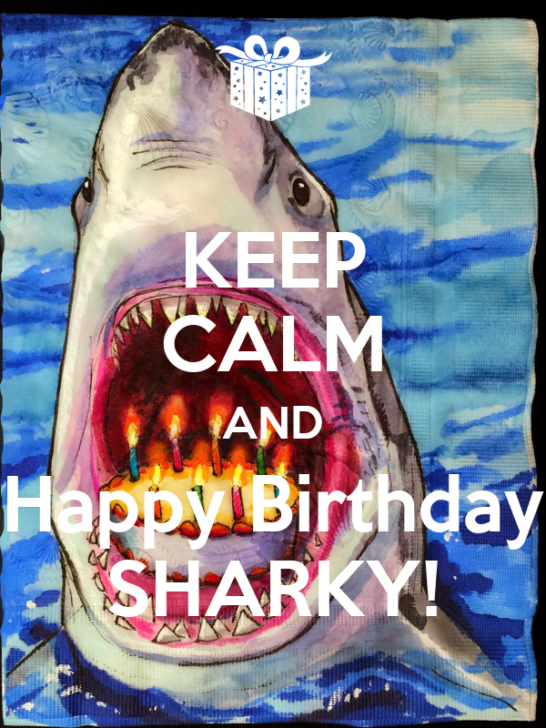 KEEP CALM AND Happy Birthday SHARKY!