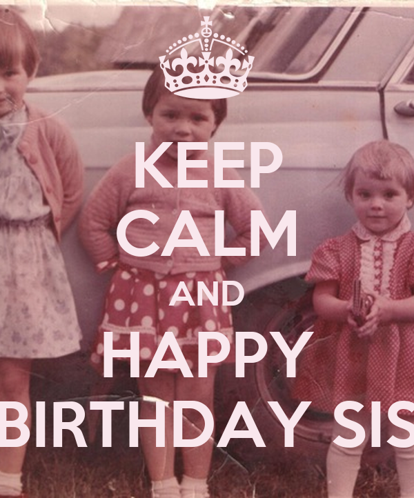 KEEP CALM AND HAPPY BIRTHDAY SIS