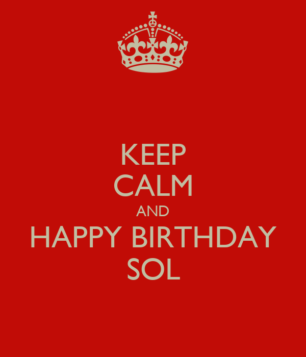 KEEP CALM AND HAPPY BIRTHDAY SOL