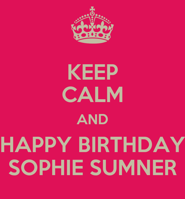 KEEP CALM AND HAPPY BIRTHDAY SOPHIE SUMNER