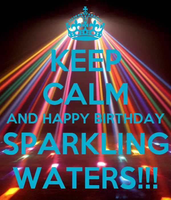 KEEP CALM AND HAPPY BIRTHDAY SPARKLING WATERS!!!
